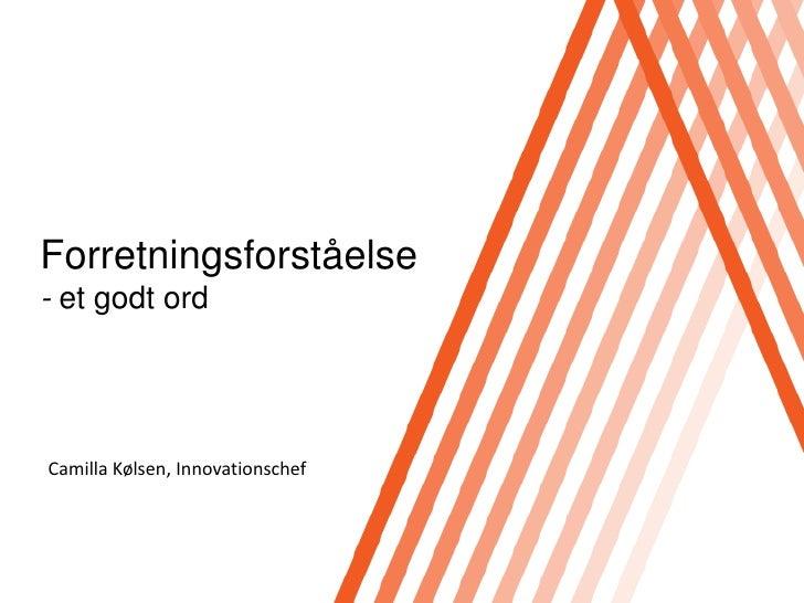 Forretningsforståelse- et godt ord <br />Camilla Kølsen, Innovationschef<br />