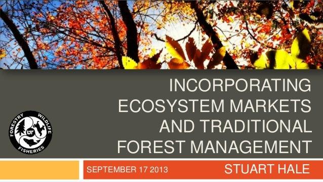 INCORPORATING ECOSYSTEM MARKETS AND TRADITIONAL FOREST MANAGEMENT STUART HALESEPTEMBER 17 2013