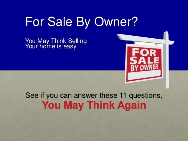 For Sale By Owner? You May Think Selling Your home is easy See if you can answer these 11 questions, You May Think Again