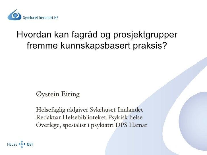 Hvordan kan fagråd og prosjektgrupper fremme kunnskapsbasert praksis? Øystein Eiring Helsefaglig rådgiver Sykehuset Innlan...