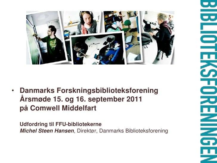 Danmarks Forskningsbiblioteksforening Årsmøde 15. og 16. september 2011på Comwell MiddelfartUdfordring til FFU-biblioteke...