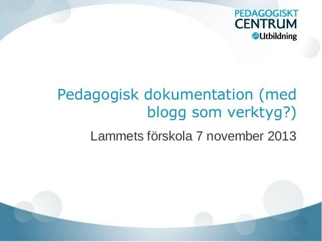 Pedagogisk dokumentation (med blogg som verktyg?) Lammets förskola 7 november 2013