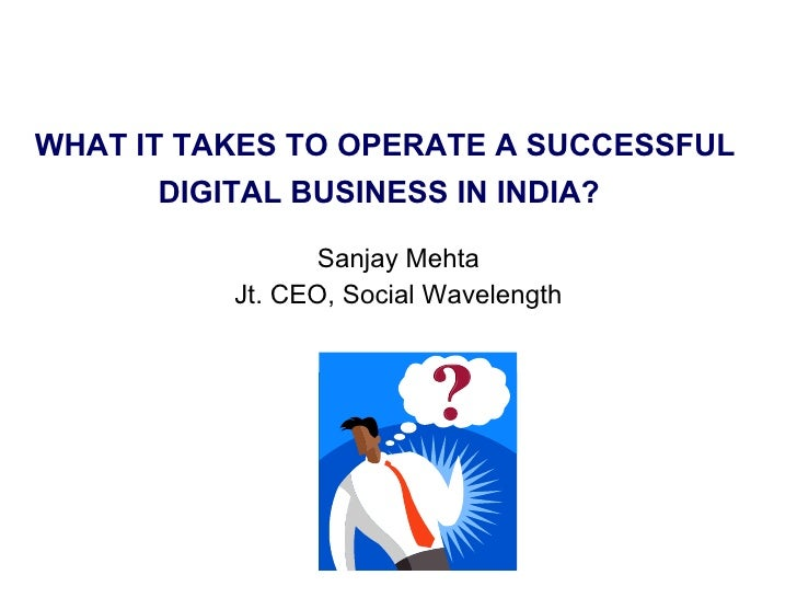 WHAT IT TAKES TO OPERATE A SUCCESSFUL DIGITAL BUSINESS IN INDIA?   Sanjay Mehta Jt. CEO, Social Wavelength