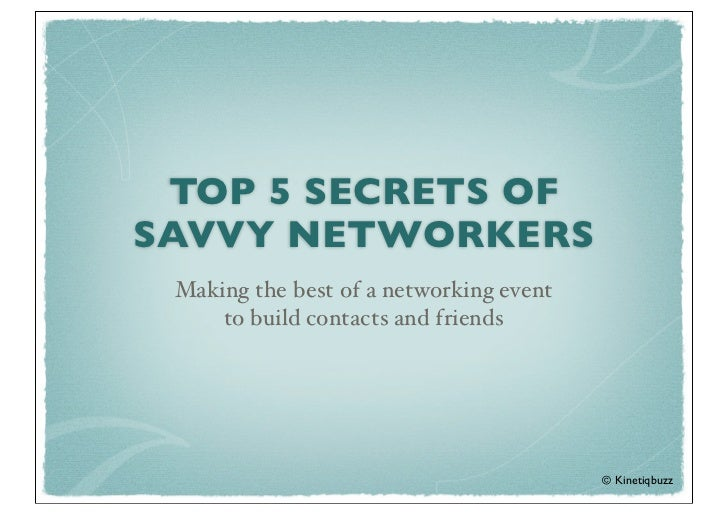 TOP 5 SECRETS OFSAVVY NETWORKERS Making the best of a networking event     to build contacts and friends                  ...