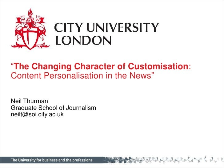 """""""The Changing Character of Customisation: Content Personalisation in the News""""<br />Neil Thurman<br />Graduate School of J..."""