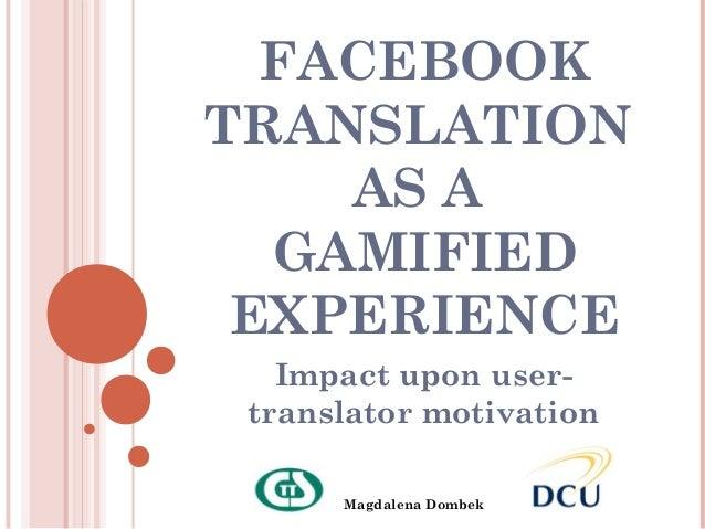 FACEBOOKTRANSLATION    AS A  GAMIFIED EXPERIENCE   Impact upon user- translator motivation      Magdalena Dombek