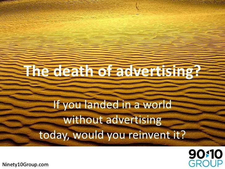 The death of advertising?<br />If you landed in a world without advertising today, would you reinvent it?<br />Ninety10Gro...