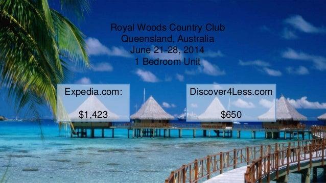 Royal Woods Country Club Queensland, Australia June 21-28, 2014 1 Bedroom Unit Expedia.com: $1,423 Discover4Less.com $650