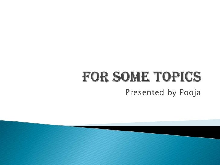 For some topics<br />Presented by Pooja<br />
