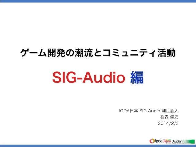 ゲーム開発の潮流とコミュニティ活動  SIG-Audio 編 IGDA日本 SIG-Audio 副世話人 稲森 崇史 2014/2/2