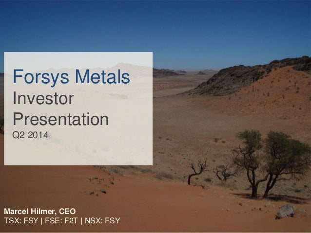 Forsys Metals Investor Presentation Q2 2014 Marcel Hilmer, CEO TSX: FSY | FSE: F2T | NSX: FSY