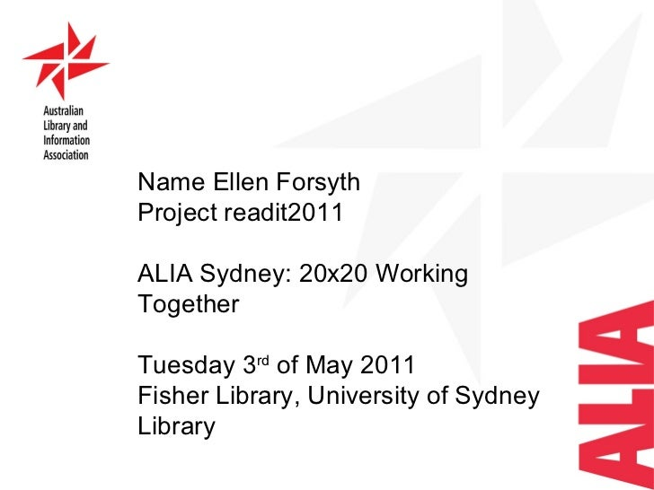 Name Ellen Forsyth Project readit2011 ALIA Sydney: 20x20 Working Together  Tuesday 3 rd  of May 2011 Fisher Library, Unive...