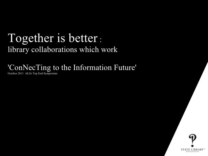 Together is better  :  library collaborations which work 'ConNecTing to the Information Future' October 2011  ALIA Top End...