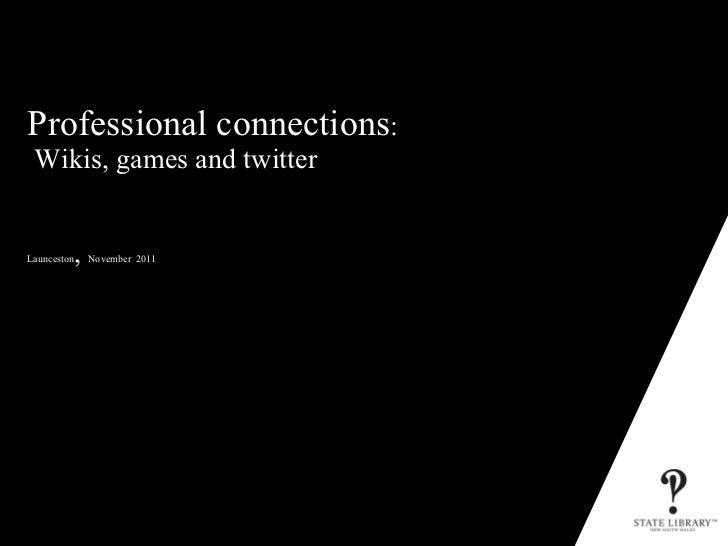 Professional connections :   Wikis, games and twitter  Launceston ,  November  2011 P&D-3152-10/2009