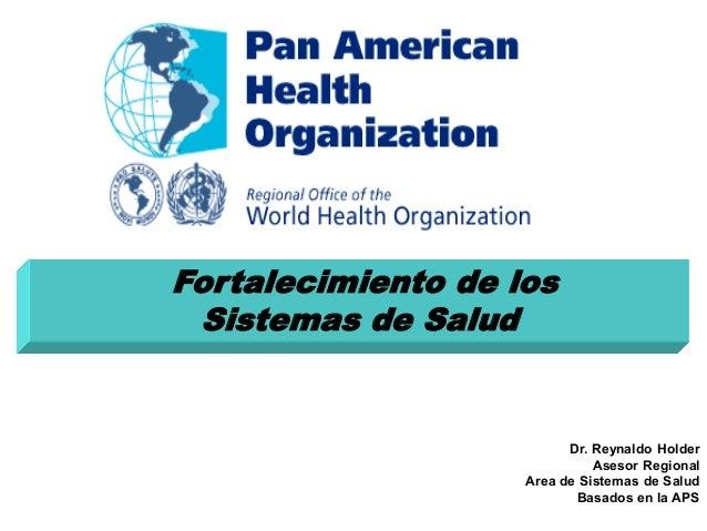 Fortalecimiento de los Sistemas de Salud Dr. Reynaldo Holder Asesor Regional Area de Sistemas de Salud Basados en la APS