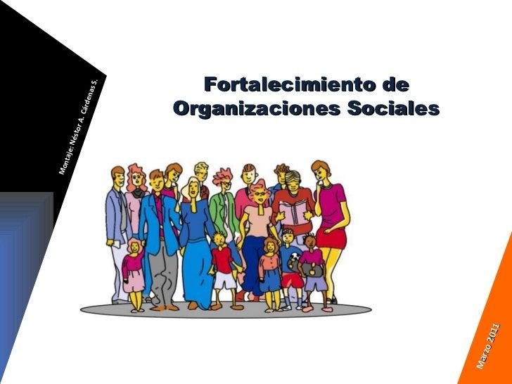 Fortalecimiento de Organizaciones Sociales Montaje: Néstor A. Cárdenas S. Marzo 2011