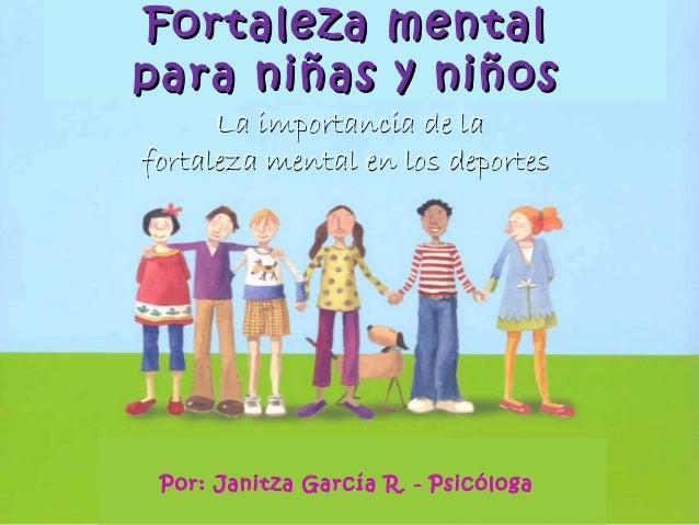 Por: Janitza García R. - Psicóloga Fortaleza mentalFortaleza mental para niñas y niñospara niñas y niños La importancia de...