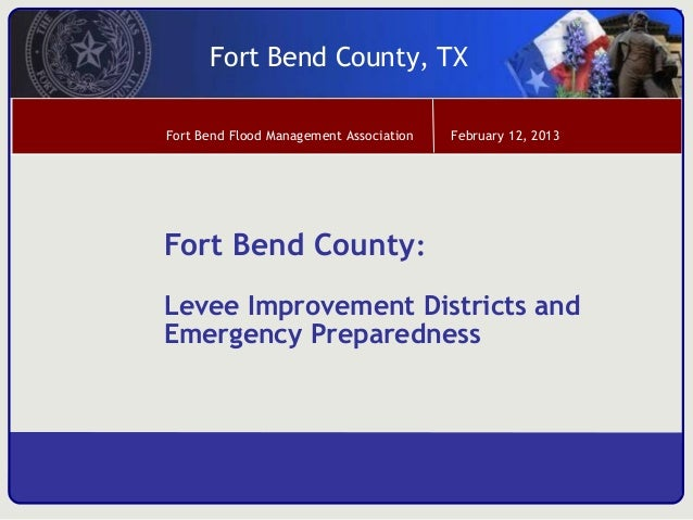 Fort Bend County, TXFort Bend Flood Management Association   February 12, 2013Fort Bend County:Levee Improvement Districts...