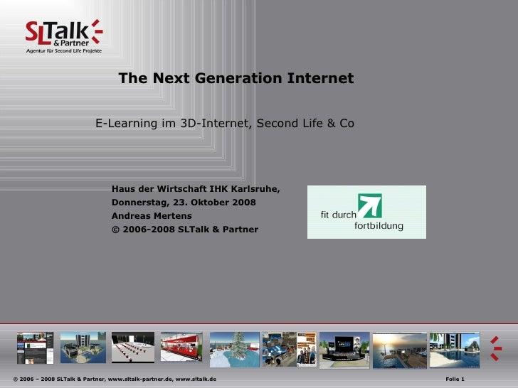 The Next Generation Internet E-Learning im 3D-Internet, Second Life & Co Haus der Wirtschaft IHK Karlsruhe,  Donnerstag, 2...
