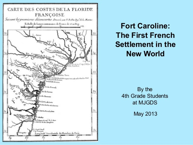Fort Caroline:The First FrenchSettlement in theNew WorldBy the4th Grade Studentsat MJGDSMay 2013