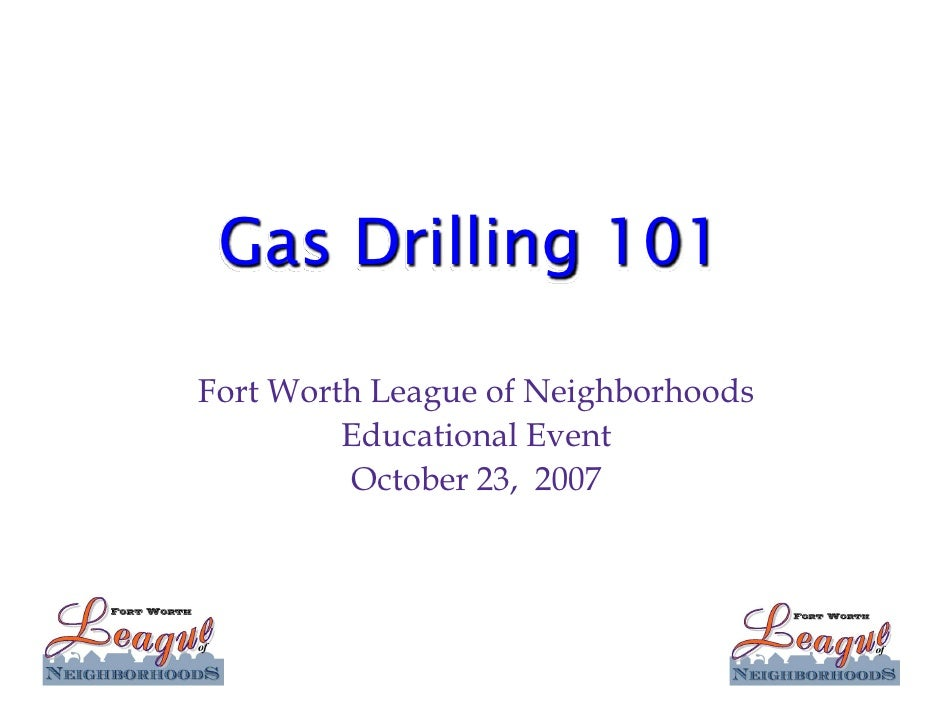 Gas Drilling 101  Fort Worth League of Neighborhoods          Educational Event          October 23, 2007