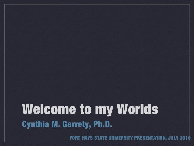 Welcome to my WorldsCynthia M. Garrety, Ph.D.             FORT HAYS STATE UNIVERSITY PRESENTATION, JULY 2010