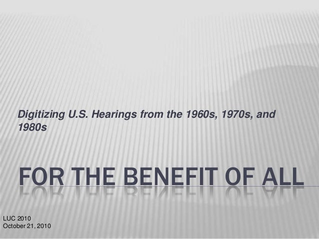 Digitizing U.S. Hearings from the 1960s, 1970s, and 1980s  FOR THE BENEFIT OF ALL LUC 2010 October 21, 2010