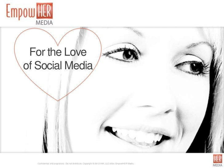 For the Loveof Social Media   Confidential and proprietary. Do not distribute. Copyright © 2012 HW, LLC d/b/a EmpowHER Med...