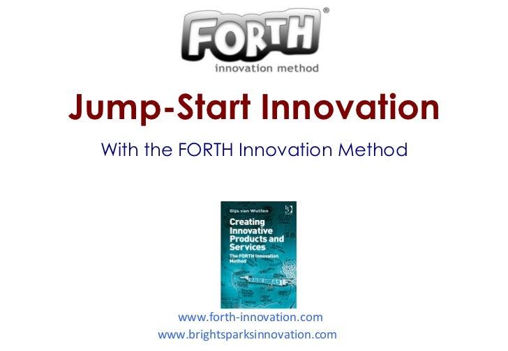 www.forth-innovation.com www.brightsparksinnovation.com   Jump-Start Innovation With the FORTH Innovation Method
