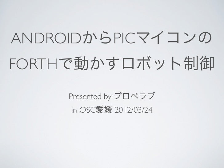 ANDROIDからPICマイコンのFORTHで動かすロボット制御    Presented by プロペラブ     in OSC愛媛 2012/03/24