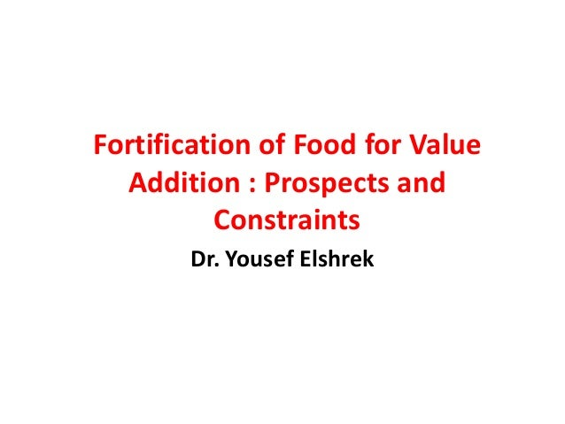 Fortification of Food for Value  Addition : Prospects and          Constraints       Dr. Yousef Elshrek