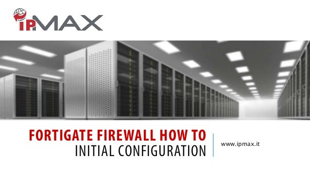 FORTIGATE FIREWALL HOW TO INITIAL CONFIGURATION  www.ipmax.it