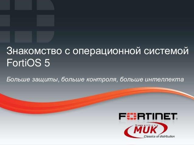 Знакомство с операционной системойFortiOS 5Больше защиты, больше контроля, больше интеллекта1   Fortinet Confidential