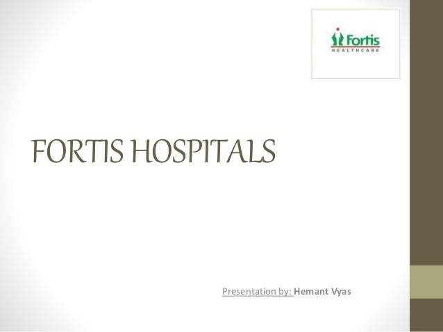 FORTISHOSPITALS Presentation by: Hemant Vyas