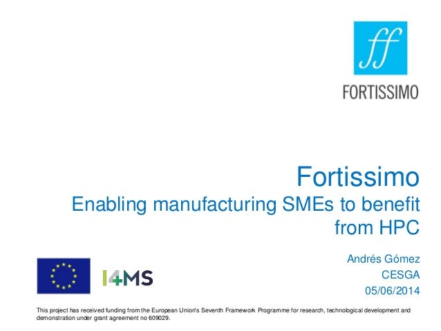 Fortissimo Enabling manufacturing SMEs to benefit from HPC Andrés Gómez CESGA 05/06/2014 This project has received funding...