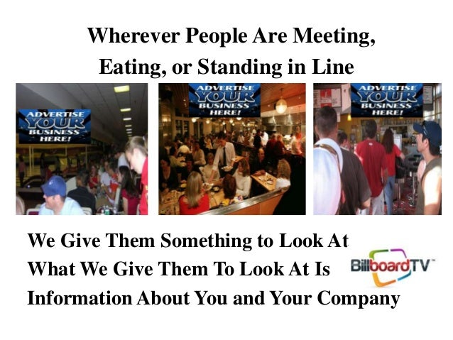 Wherever People Are Meeting, Eating, or Standing in Line We Give Them Something to Look At What We Give Them To Look At Is...