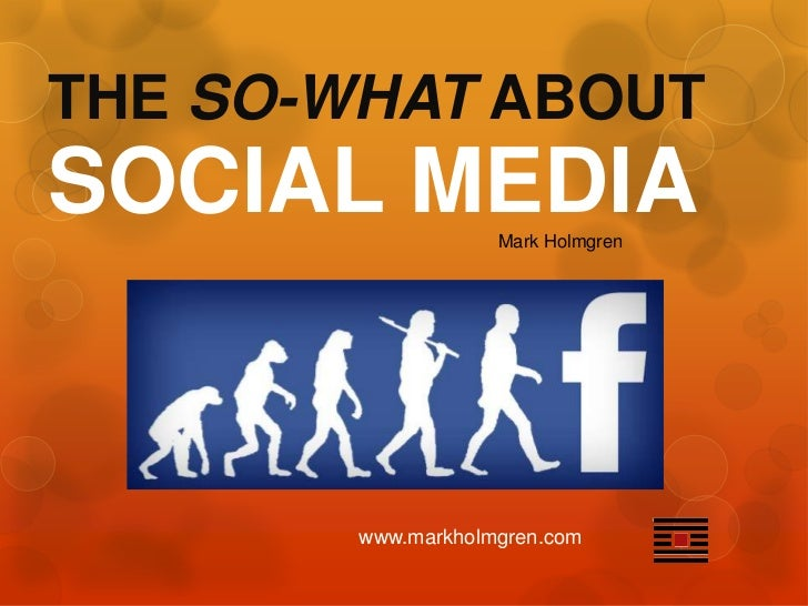 THE SO-WHAT ABOUTSOCIAL MEDIA        Mark Holmgren        www.markholmgren.com