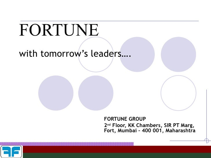 FORTUNE with tomorrow's leaders…. FORTUNE GROUP 2 nd  Floor, KK Chambers, SIR PT Marg, Fort, Mumbai – 400 001, Maharashtra