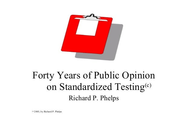 Forty Years of Public Opinion on Standardized Testing(c) Richard P. Phelps (c) 2003, by Richard P. Phelps