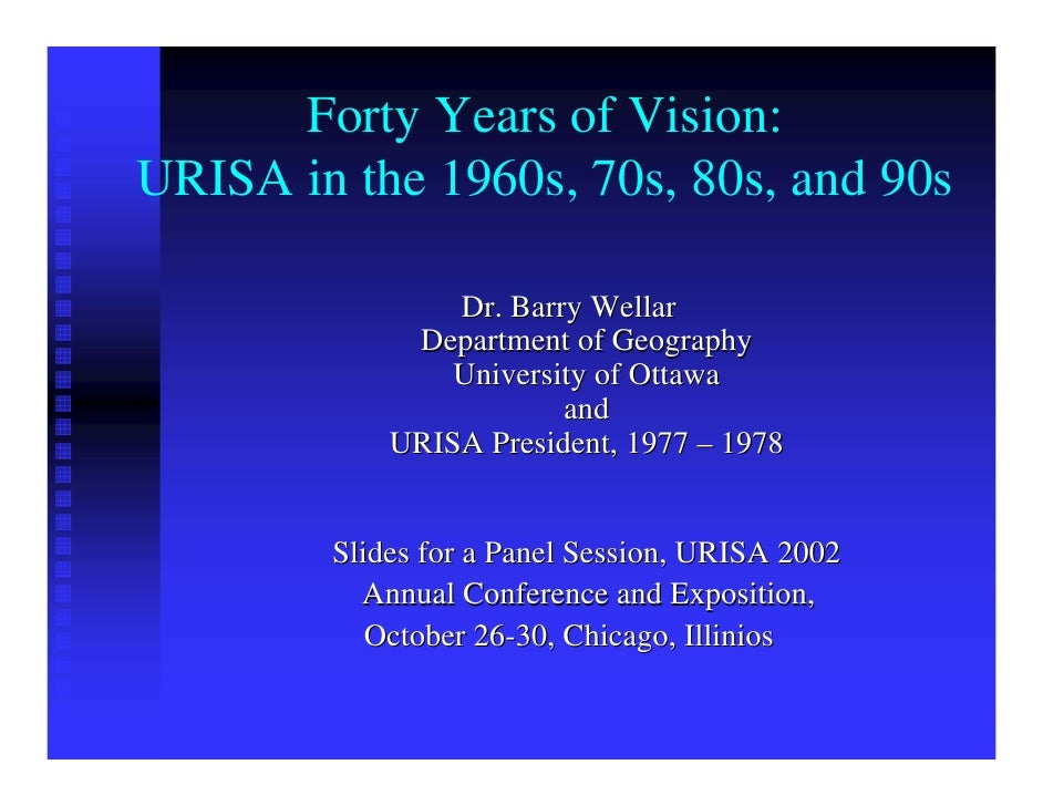 Forty Years of Vision: URISA in the 1960s, 70s, 80s, and 90s                  Dr. Barry Wellar              Department of ...