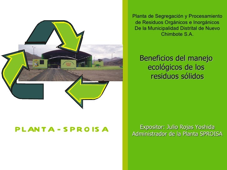 Beneficios del manejo  ecológicos de los  residuos sólidos Expositor: Julio Rojas Yoshida Administrador de la Planta SPROI...