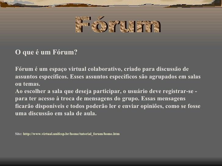 O que é um Fórum? Fórum é um espaço virtual colaborativo, criado para discussão de assuntos específicos. Esses assuntos es...
