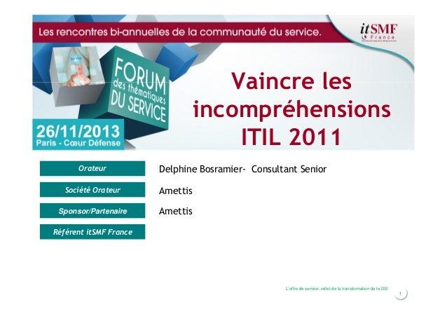 Vaincre les incompréhensions ITIL 2011 Orateur  Delphine Bosramier- Consultant Senior  Société Orateur  Amettis  Sponsor/P...
