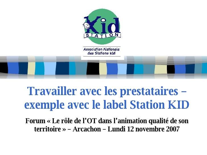 Travailler avec les prestataires – exemple avec le label Station KID Forum «Le rôle de l'OT dans l'animation qualité de s...