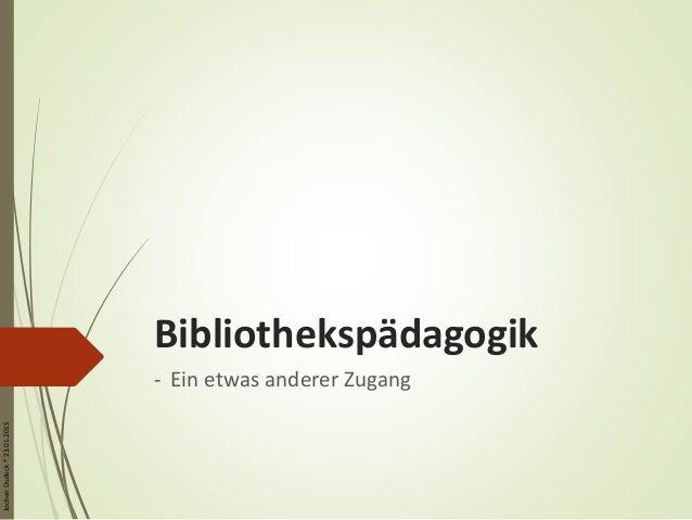 JochenDudeck*23.01.2015 Bibliothekspädagogik - Ein etwas anderer Zugang
