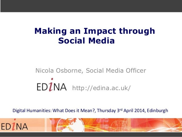 Making an Impact through Social Media Nicola Osborne, Social Media Officer http://edina.ac.uk/ Digital Humanities: What Do...