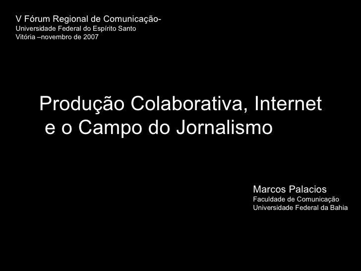 Produção Colaborativa, Internet  e o Campo do Jornalismo  V Fórum Regional de Comunicação-   Universidade Federal do Espír...