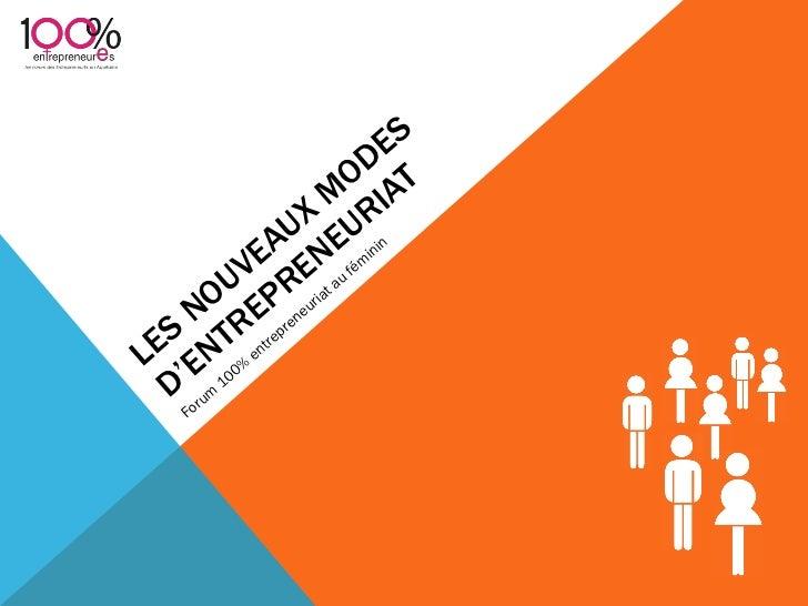 LES NOUVEAUX MODES D ' ENTREPRENEURIAT <ul><li>Forum 100% entrepreneuriat au féminin </li></ul>