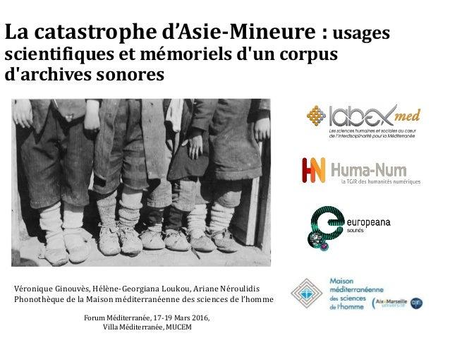 La catastrophe d'Asie-Mineure : usages scientifiques et mémoriels d'un corpus d'archives sonores Véronique Ginouvès, Hélèn...