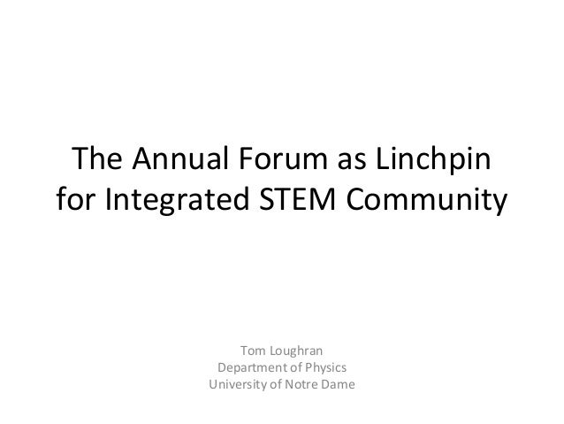 The Annual Forum as Linchpin for Integrated STEM Community  Tom Loughran Department of Physics University of Notre Dame